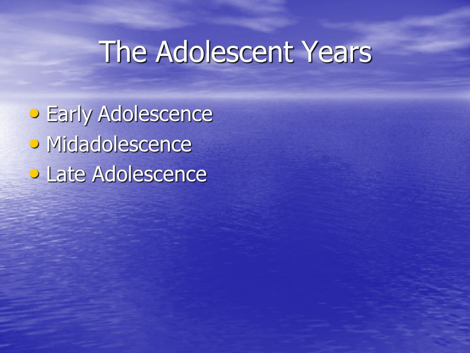 The Adolescent Years Early Adolescence Early Adolescence Midadolescence Midadolescence Late Adolescence Late Adolescence