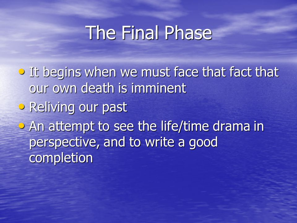The Final Phase It begins when we must face that fact that our own death is imminent It begins when we must face that fact that our own death is imminent Reliving our past Reliving our past An attempt to see the life/time drama in perspective, and to write a good completion An attempt to see the life/time drama in perspective, and to write a good completion