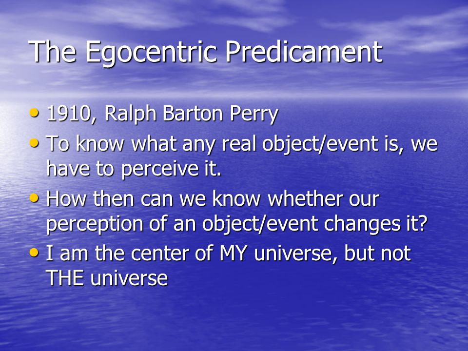 The Egocentric Predicament 1910, Ralph Barton Perry 1910, Ralph Barton Perry To know what any real object/event is, we have to perceive it.