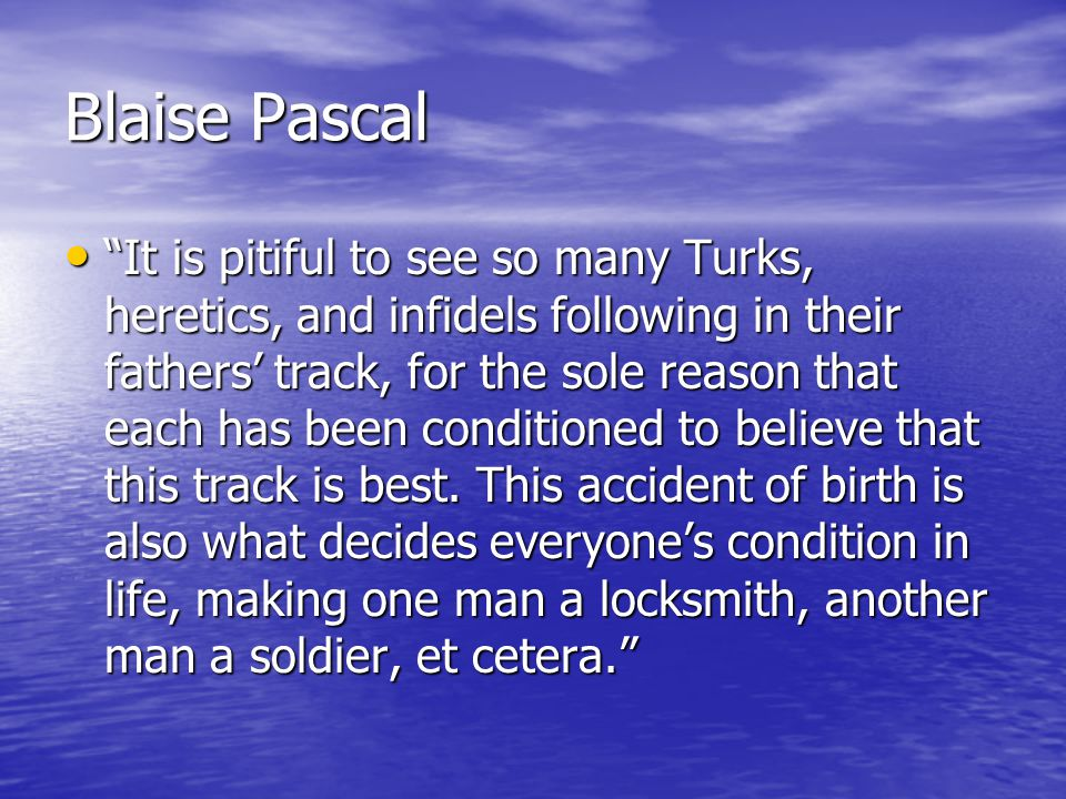 Blaise Pascal It is pitiful to see so many Turks, heretics, and infidels following in their fathers' track, for the sole reason that each has been conditioned to believe that this track is best.