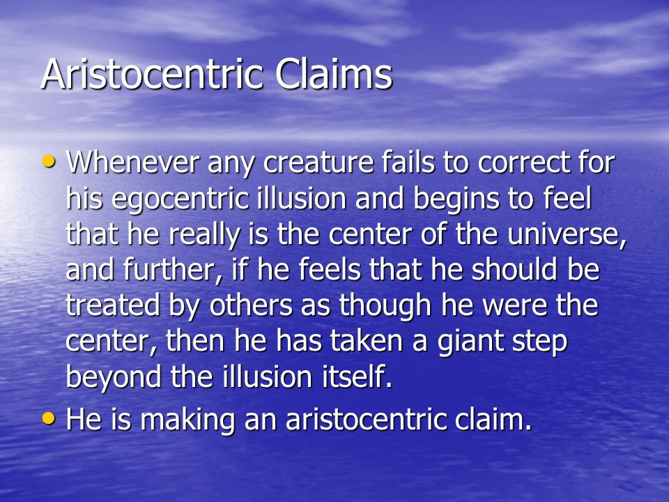 Aristocentric Claims Whenever any creature fails to correct for his egocentric illusion and begins to feel that he really is the center of the universe, and further, if he feels that he should be treated by others as though he were the center, then he has taken a giant step beyond the illusion itself.