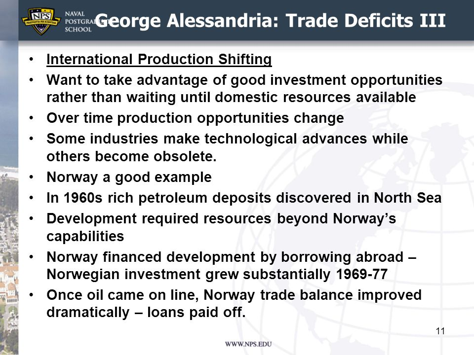 George Alessandria: Trade Deficits III International Production Shifting Want to take advantage of good investment opportunities rather than waiting until domestic resources available Over time production opportunities change Some industries make technological advances while others become obsolete.