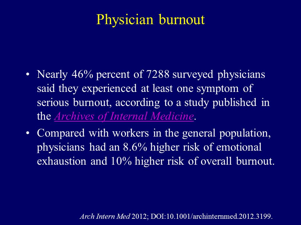 Physician burnout Nearly 46% percent of 7288 surveyed physicians said they experienced at least one symptom of serious burnout, according to a study published in the Archives of Internal Medicine.Archives of Internal Medicine Compared with workers in the general population, physicians had an 8.6% higher risk of emotional exhaustion and 10% higher risk of overall burnout.