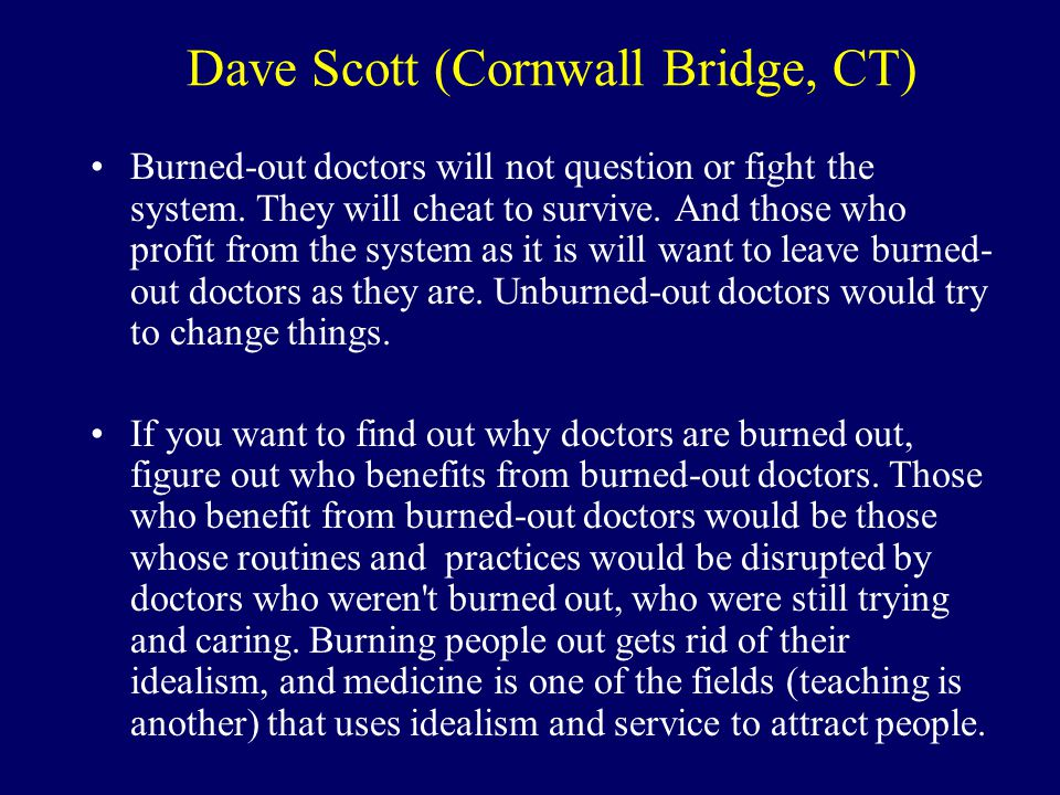 Dave Scott (Cornwall Bridge, CT) Burned-out doctors will not question or fight the system.