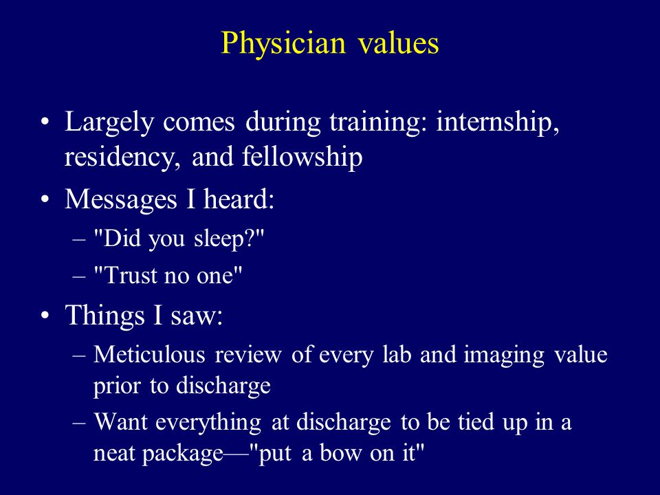 Physician values Largely comes during training: internship, residency, and fellowship Messages I heard: – Did you sleep – Trust no one Things I saw: –Meticulous review of every lab and imaging value prior to discharge –Want everything at discharge to be tied up in a neat package— put a bow on it