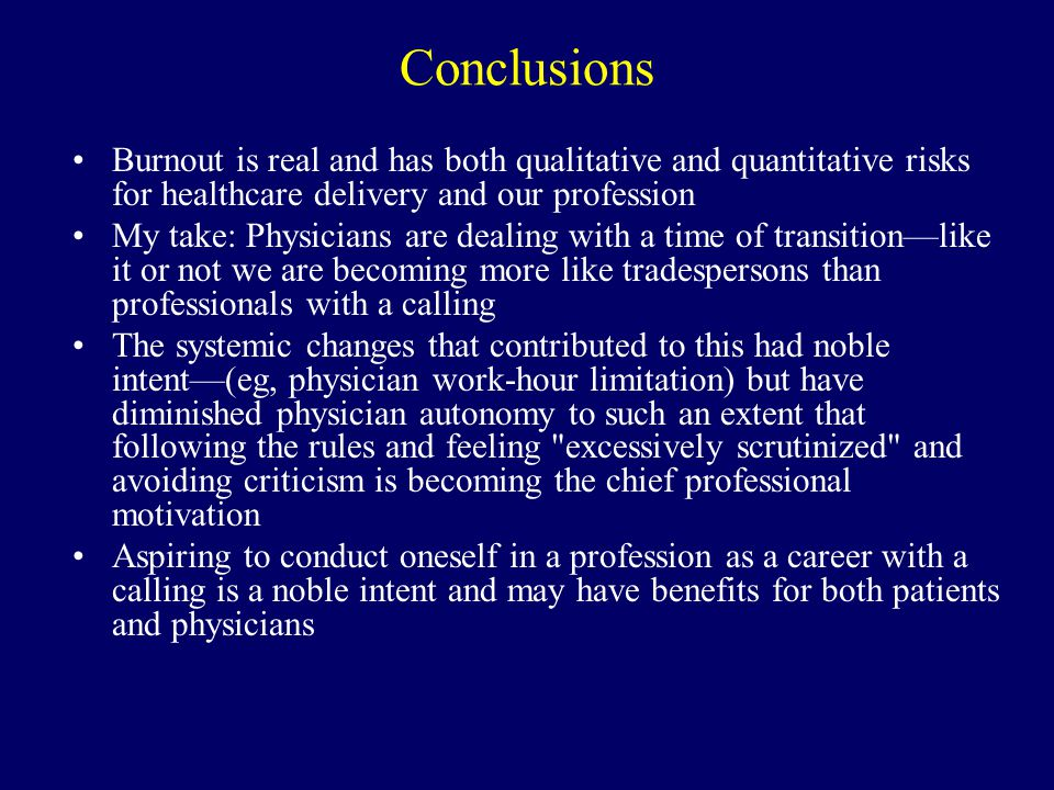Conclusions Burnout is real and has both qualitative and quantitative risks for healthcare delivery and our profession My take: Physicians are dealing with a time of transition—like it or not we are becoming more like tradespersons than professionals with a calling The systemic changes that contributed to this had noble intent—(eg, physician work-hour limitation) but have diminished physician autonomy to such an extent that following the rules and feeling excessively scrutinized and avoiding criticism is becoming the chief professional motivation Aspiring to conduct oneself in a profession as a career with a calling is a noble intent and may have benefits for both patients and physicians