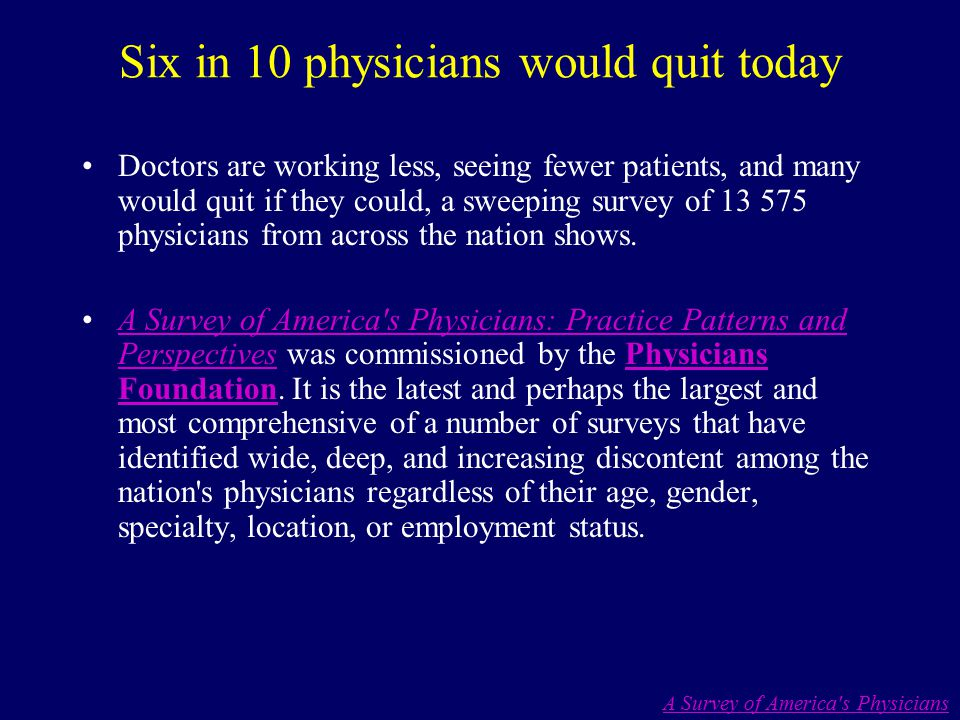 Six in 10 physicians would quit today Doctors are working less, seeing fewer patients, and many would quit if they could, a sweeping survey of 13 575 physicians from across the nation shows.