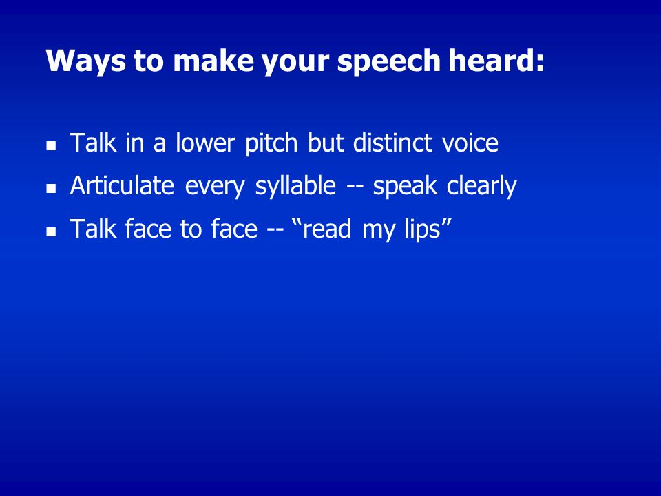 Ways to make your speech heard: Talk in a lower pitch but distinct voice Articulate every syllable -- speak clearly Talk face to face -- read my lips