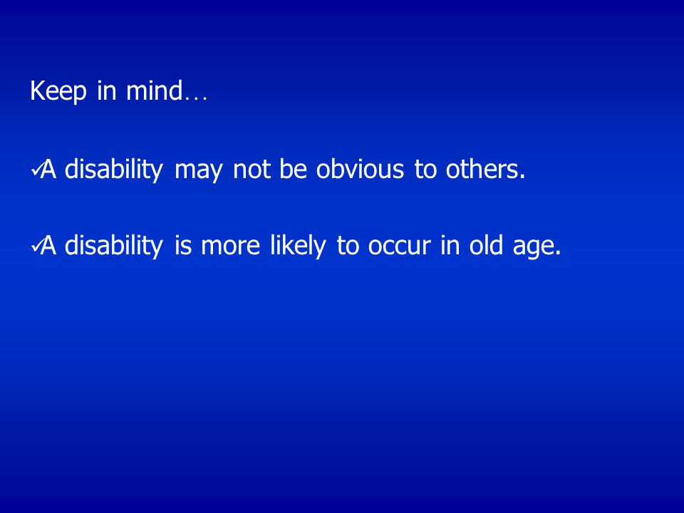 Keep in mind … A disability may not be obvious to others.