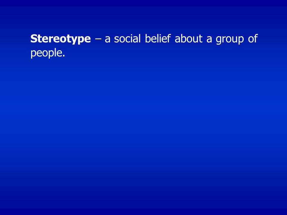 – Stereotype – a social belief about a group of people.