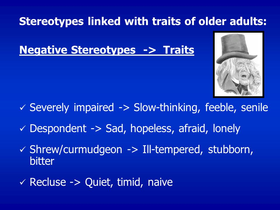 Stereotypes linked with traits of older adults: Negative Stereotypes -> Traits Severely impaired -> Slow-thinking, feeble, senile Despondent -> Sad, hopeless, afraid, lonely Shrew/curmudgeon -> Ill-tempered, stubborn, bitter Recluse -> Quiet, timid, naive