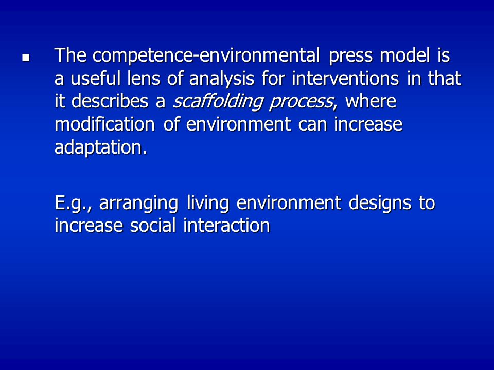 The competence-environmental press model is a useful lens of analysis for interventions in that it describes a scaffolding process, where modification of environment can increase adaptation.