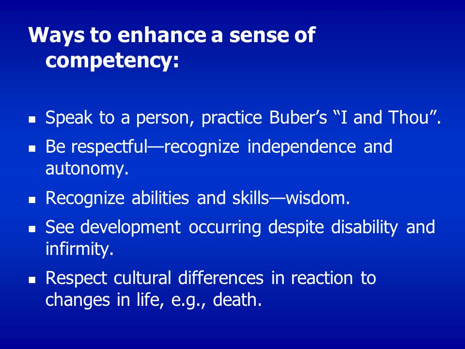 Ways to enhance a sense of competency: Speak to a person, practice Buber's I and Thou .