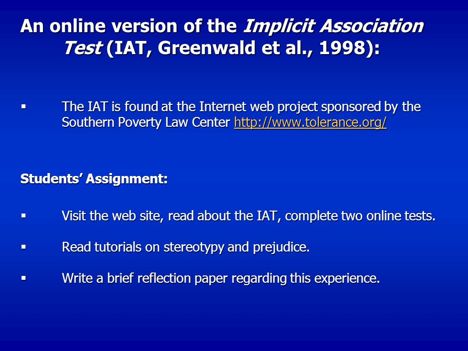 An online version of the Implicit Association Test (IAT, Greenwald et al., 1998):  The IAT is found at the Internet web project sponsored by the Southern Poverty Law Center http://www.tolerance.org/ http://www.tolerance.org/ Students' Assignment:  Visit the web site, read about the IAT, complete two online tests.