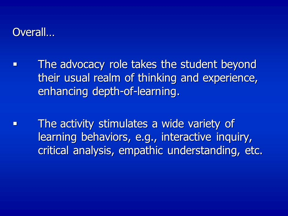 Overall…  The advocacy role takes the student beyond their usual realm of thinking and experience, enhancing depth-of-learning.