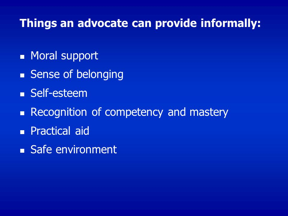 Things an advocate can provide informally: Moral support Sense of belonging Self-esteem Recognition of competency and mastery Practical aid Safe environment