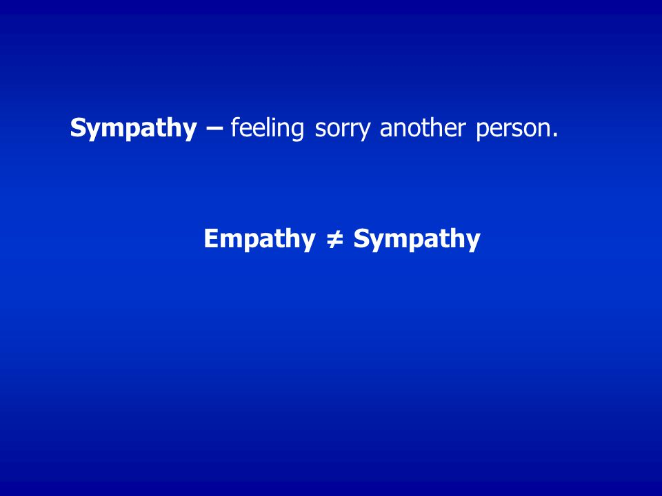 Sympathy – feeling sorry another person. Empathy ≠ Sympathy
