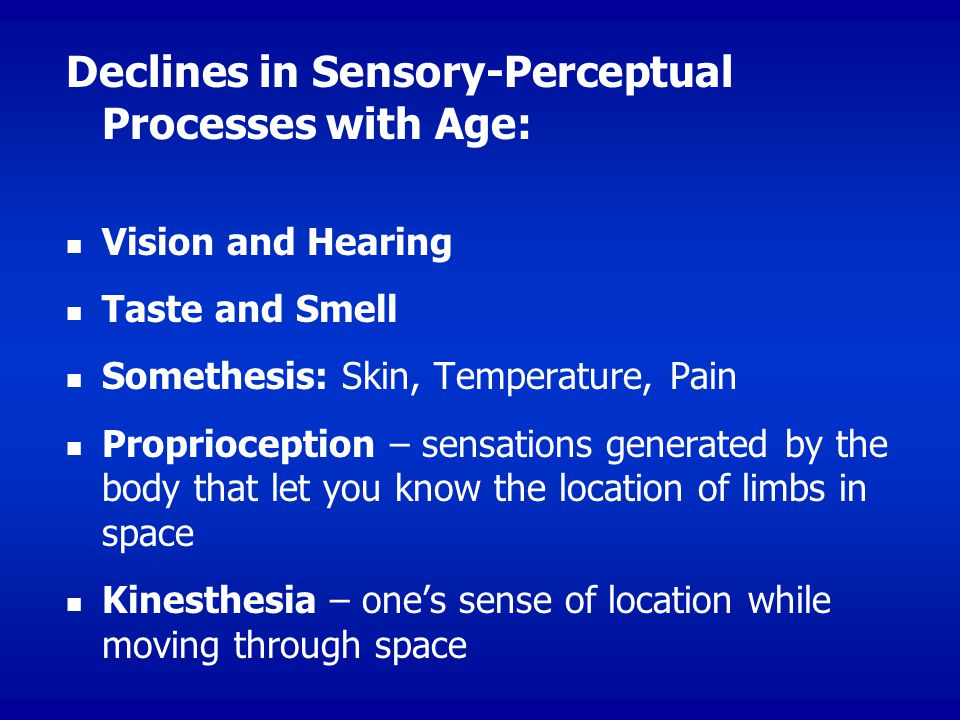 Declines in Sensory-Perceptual Processes with Age: Vision and Hearing Taste and Smell Somethesis: Skin, Temperature, Pain Proprioception – sensations generated by the body that let you know the location of limbs in space Kinesthesia – one's sense of location while moving through space