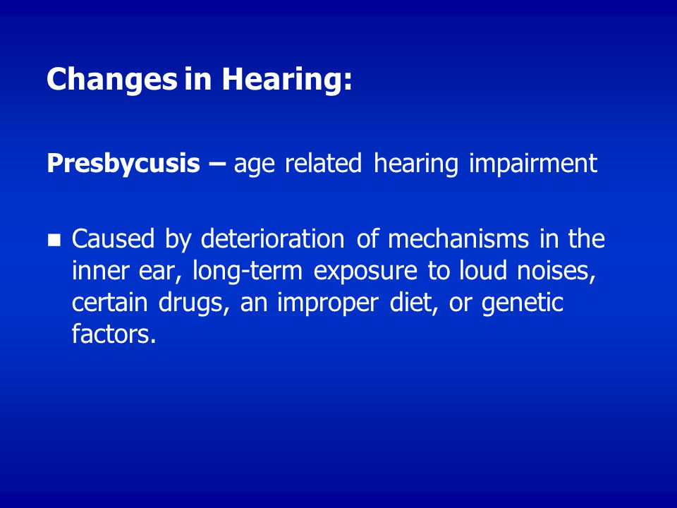 Changes in Hearing: Presbycusis – age related hearing impairment Caused by deterioration of mechanisms in the inner ear, long-term exposure to loud noises, certain drugs, an improper diet, or genetic factors.