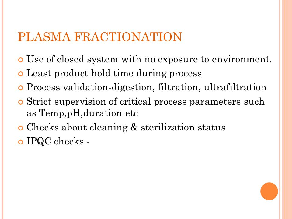 PLASMA FRACTIONATION Use of closed system with no exposure to environment. Least product hold time during process Process validation-digestion, filtra