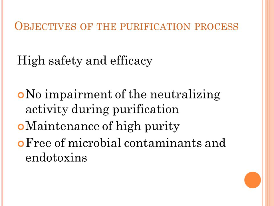 O BJECTIVES OF THE PURIFICATION PROCESS High safety and efficacy No impairment of the neutralizing activity during purification Maintenance of high pu