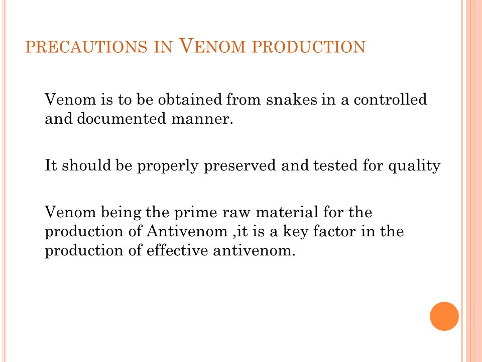 PRECAUTIONS IN V ENOM PRODUCTION Venom is to be obtained from snakes in a controlled and documented manner. It should be properly preserved and tested