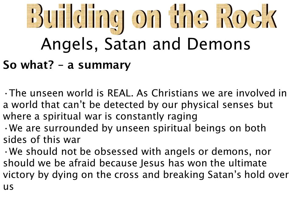 Angels, Satan and Demons So what? – a summary The unseen world is REAL. As Christians we are involved in a world that can't be detected by our physica