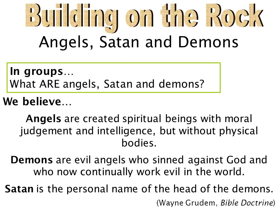 Angels, Satan and Demons We believe… Angels are created spiritual beings with moral judgement and intelligence, but without physical bodies. Demons ar