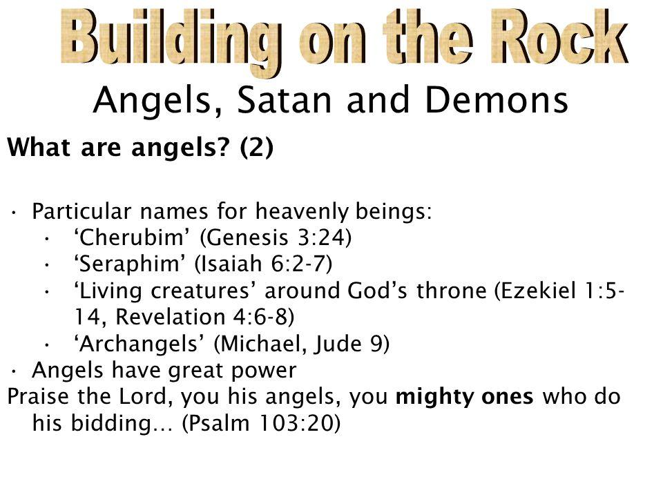 Angels, Satan and Demons What are angels? (2) Particular names for heavenly beings: 'Cherubim' (Genesis 3:24) 'Seraphim' (Isaiah 6:2-7) 'Living creatu