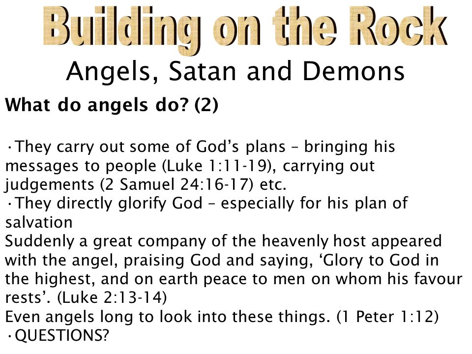 Angels, Satan and Demons What do angels do? (2) They carry out some of God's plans – bringing his messages to people (Luke 1:11-19), carrying out judg