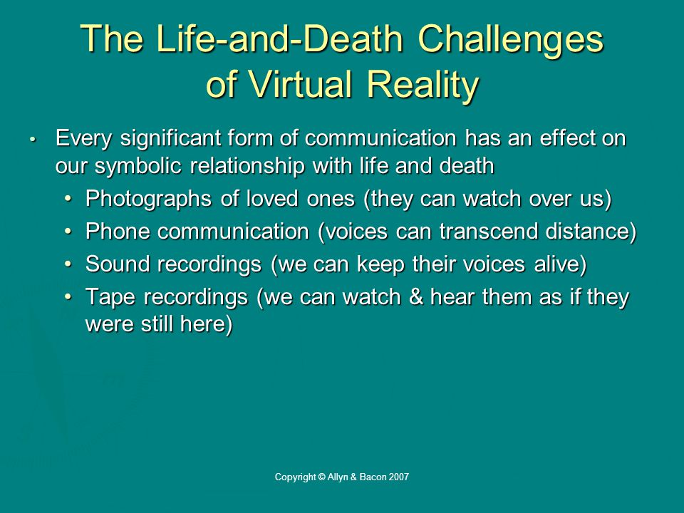 Copyright © Allyn & Bacon 2007 The Life-and-Death Challenges of Virtual Reality Every significant form of communication has an effect on our symbolic relationship with life and death Every significant form of communication has an effect on our symbolic relationship with life and death Photographs of loved ones (they can watch over us)Photographs of loved ones (they can watch over us) Phone communication (voices can transcend distance)Phone communication (voices can transcend distance) Sound recordings (we can keep their voices alive)Sound recordings (we can keep their voices alive) Tape recordings (we can watch & hear them as if they were still here)Tape recordings (we can watch & hear them as if they were still here)
