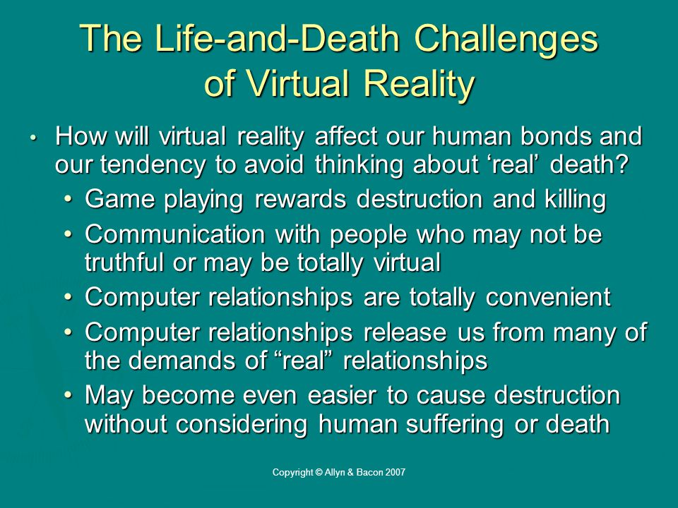 Copyright © Allyn & Bacon 2007 The Life-and-Death Challenges of Virtual Reality How will virtual reality affect our human bonds and our tendency to avoid thinking about 'real' death.
