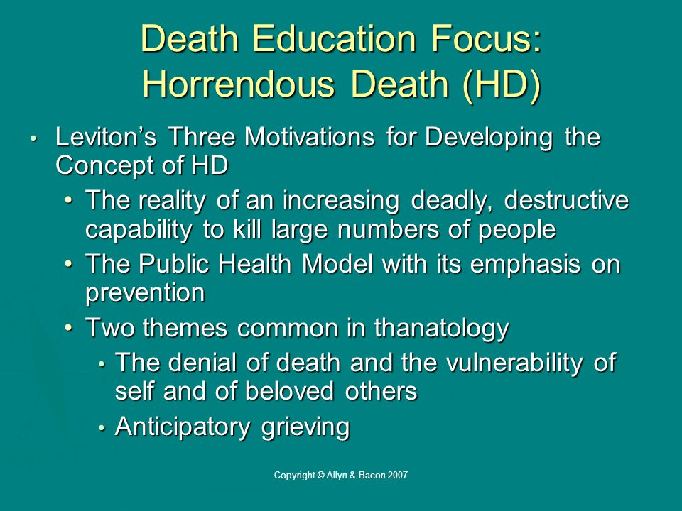Copyright © Allyn & Bacon 2007 Death Education Focus: Horrendous Death (HD) Leviton's Three Motivations for Developing the Concept of HD Leviton's Three Motivations for Developing the Concept of HD The reality of an increasing deadly, destructive capability to kill large numbers of peopleThe reality of an increasing deadly, destructive capability to kill large numbers of people The Public Health Model with its emphasis on preventionThe Public Health Model with its emphasis on prevention Two themes common in thanatologyTwo themes common in thanatology The denial of death and the vulnerability of self and of beloved others The denial of death and the vulnerability of self and of beloved others Anticipatory grieving Anticipatory grieving