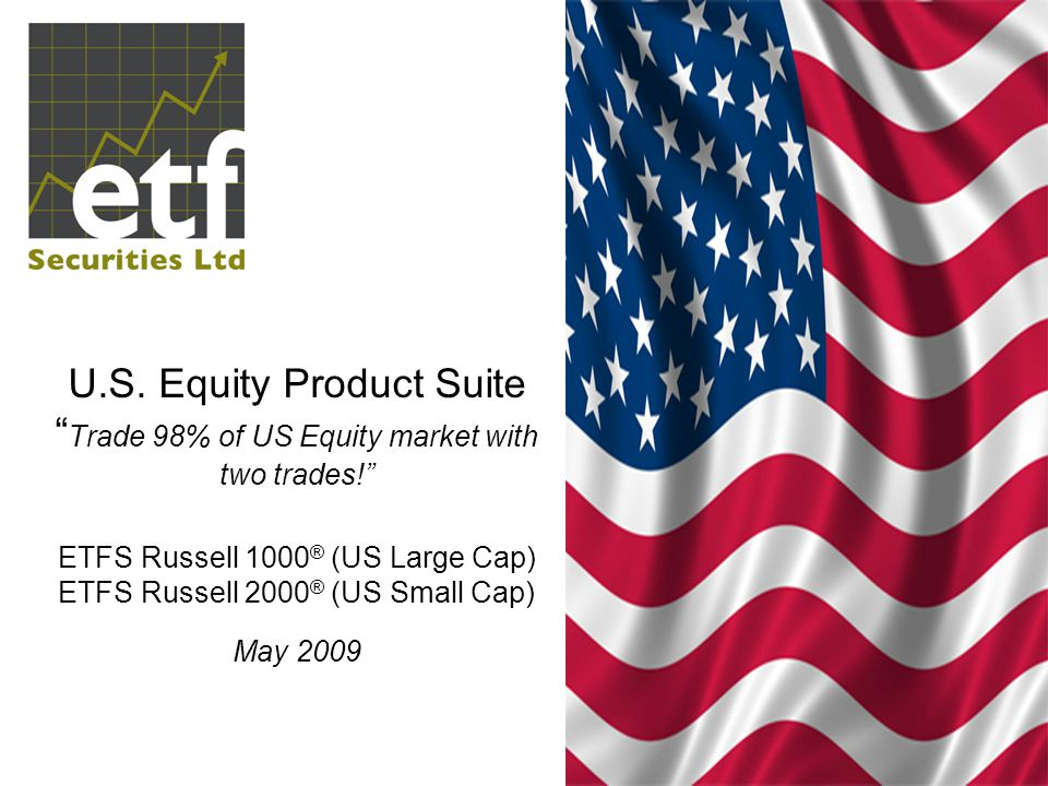 "U.S. Equity Product Suite "" Trade 98% of US Equity market with two trades!"" ETFS Russell 1000 ® (US Large Cap) ETFS Russell 2000 ® (US Small Cap) May"