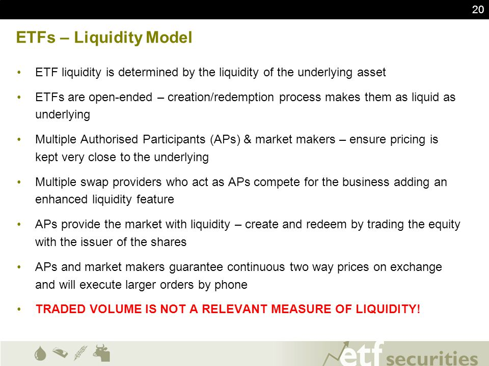 20 ETFs – Liquidity Model ETF liquidity is determined by the liquidity of the underlying asset ETFs are open-ended – creation/redemption process makes