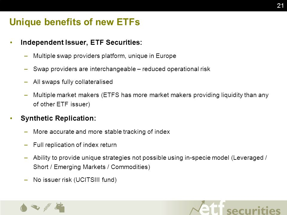 21 Unique benefits of new ETFs Independent Issuer, ETF Securities: –Multiple swap providers platform, unique in Europe –Swap providers are interchange