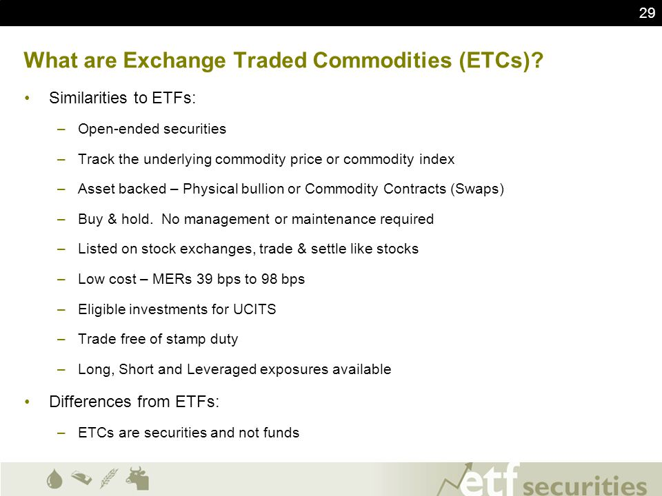 29 What are Exchange Traded Commodities (ETCs)? Similarities to ETFs: –Open-ended securities –Track the underlying commodity price or commodity index