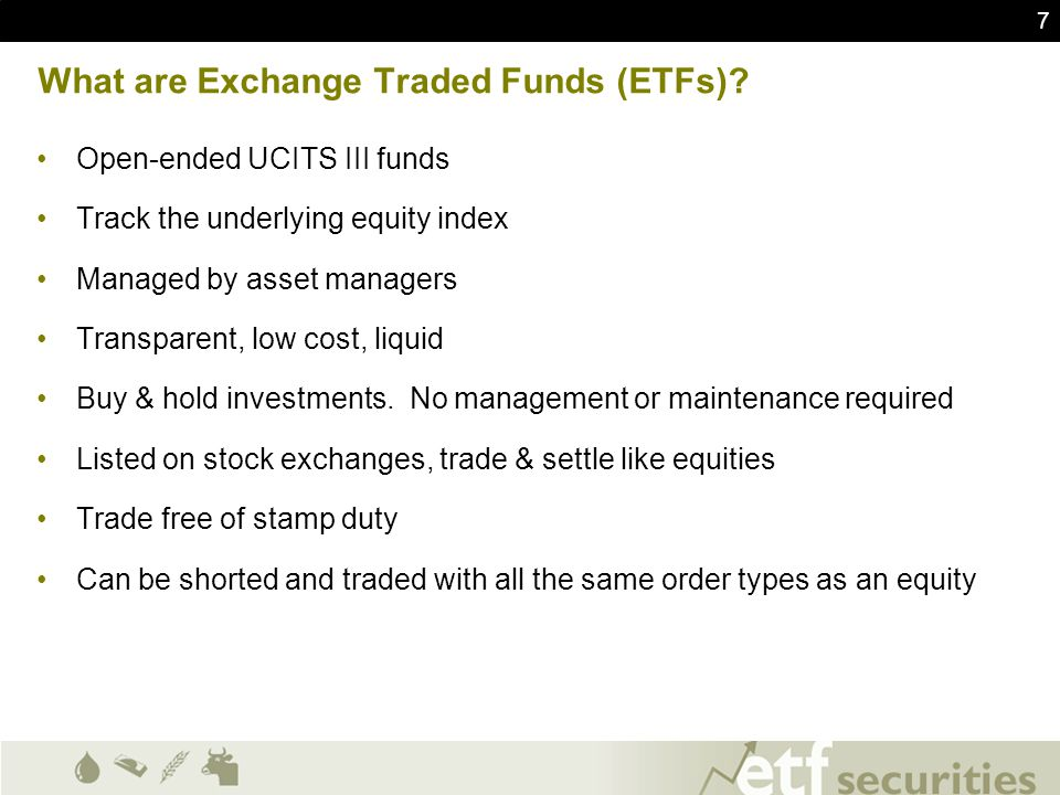 7 What are Exchange Traded Funds (ETFs)? Open-ended UCITS III funds Track the underlying equity index Managed by asset managers Transparent, low cost,
