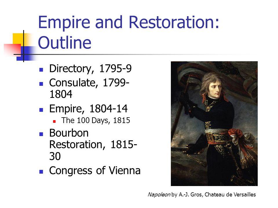 Empire and Restoration: Outline Directory, 1795-9 Consulate, 1799- 1804 Empire, 1804-14 The 100 Days, 1815 Bourbon Restoration, 1815- 30 Congress of V