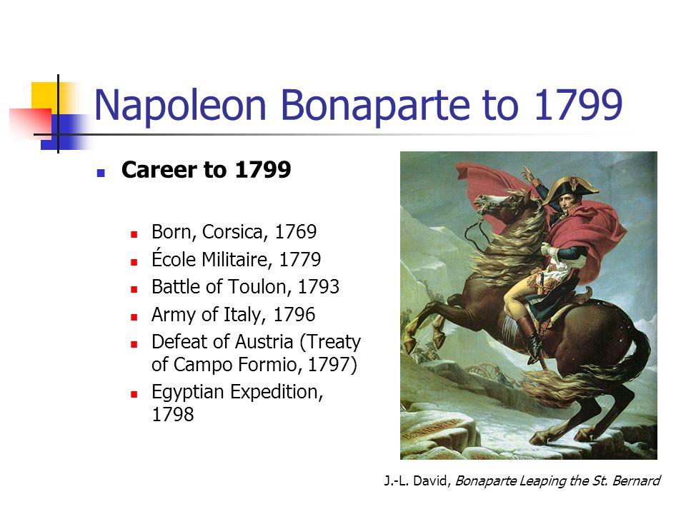 Napoleon Bonaparte to 1799 Career to 1799 Born, Corsica, 1769 École Militaire, 1779 Battle of Toulon, 1793 Army of Italy, 1796 Defeat of Austria (Trea