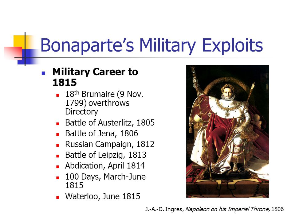 Bonaparte's Military Exploits Military Career to 1815 18 th Brumaire (9 Nov. 1799) overthrows Directory Battle of Austerlitz, 1805 Battle of Jena, 180
