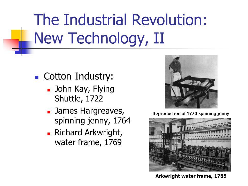 The Industrial Revolution: New Technology, II Cotton Industry: John Kay, Flying Shuttle, 1722 James Hargreaves, spinning jenny, 1764 Richard Arkwright