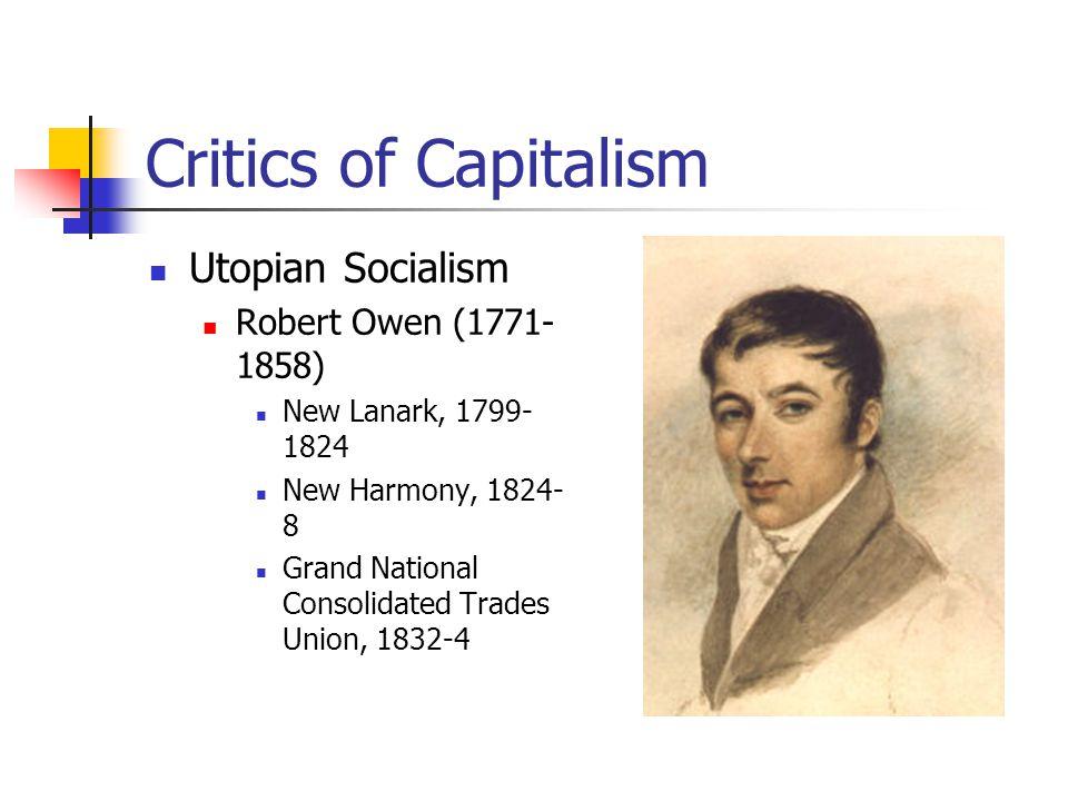 Critics of Capitalism Utopian Socialism Robert Owen (1771- 1858) New Lanark, 1799- 1824 New Harmony, 1824- 8 Grand National Consolidated Trades Union,
