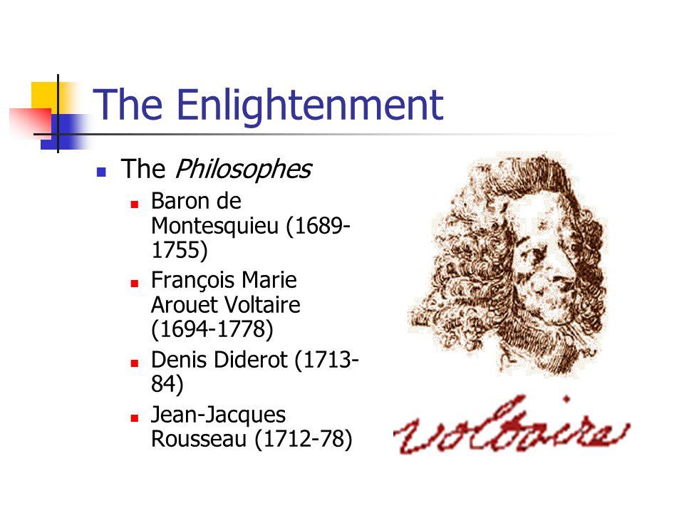 The Enlightenment The Philosophes Baron de Montesquieu (1689- 1755) François Marie Arouet Voltaire (1694-1778) Denis Diderot (1713- 84) Jean-Jacques R