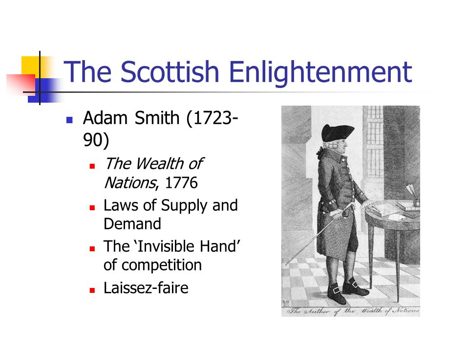 The Scottish Enlightenment Adam Smith (1723- 90) The Wealth of Nations, 1776 Laws of Supply and Demand The 'Invisible Hand' of competition Laissez-fai