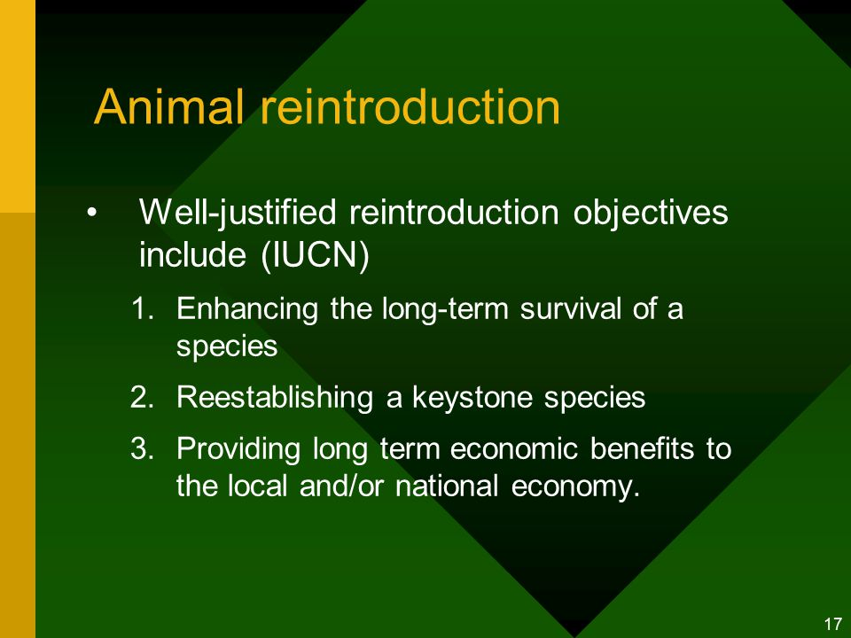 17 Animal reintroduction Well-justified reintroduction objectives include (IUCN) 1.Enhancing the long-term survival of a species 2.Reestablishing a keystone species 3.Providing long term economic benefits to the local and/or national economy.
