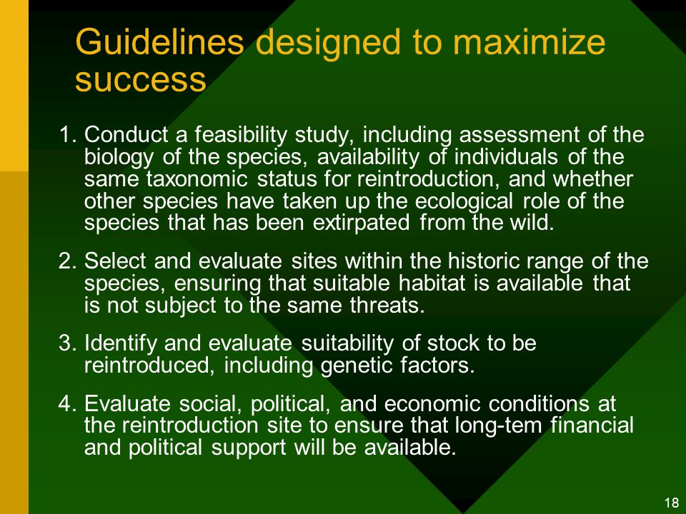 18 Guidelines designed to maximize success 1.Conduct a feasibility study, including assessment of the biology of the species, availability of individuals of the same taxonomic status for reintroduction, and whether other species have taken up the ecological role of the species that has been extirpated from the wild.