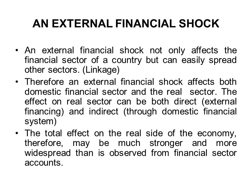 AN EXTERNAL FINANCIAL SHOCK An external financial shock not only affects the financial sector of a country but can easily spread other sectors.
