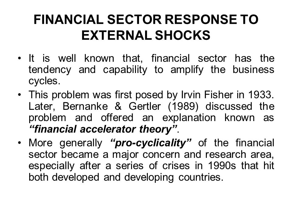 FINANCIAL SECTOR RESPONSE TO EXTERNAL SHOCKS It is well known that, financial sector has the tendency and capability to amplify the business cycles.