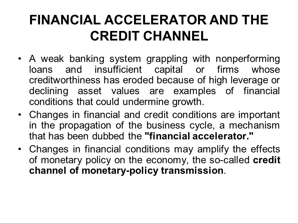 FINANCIAL ACCELERATOR AND THE CREDIT CHANNEL A weak banking system grappling with nonperforming loans and insufficient capital or firms whose creditworthiness has eroded because of high leverage or declining asset values are examples of financial conditions that could undermine growth.